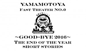 演劇企画ユニット 劇団山本屋 Fast Theater No.0  『〜Good-bye 2016〜The end of the year short stories』